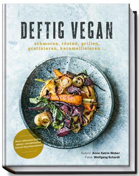 """Cover """"Deftig vegan. Schmoren, rösten, grillen, gratinieren, karamellisieren"""" von Anne-Katrin-Weber mit Fotos von Wolfgang Schardt, Becker Joest Volk Verlag"""
